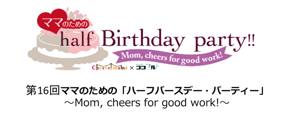 【募集中】第16回ママのための「ハーフバースデー・パーティー」〜Mom, cheers for good work!〜